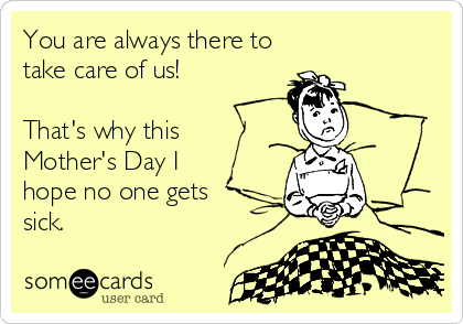 You are always there to take care of us!  That's why this  Mother's Day I  hope no one gets  sick.