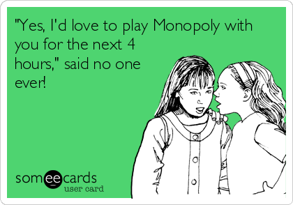 """""""Yes, I'd love to play Monopoly with you for the next 4 hours,"""" said no one ever!"""
