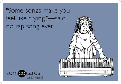 """Some songs make you feel like crying.""—said no rap song ever."