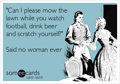 """Can I please mow the lawn while you watch football, drink beer and scratch yourself?""  Said no woman ever"