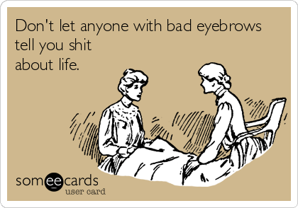 Don't let anyone with bad eyebrows tell you shit about life.