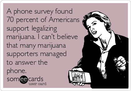 A phone survey found 70 percent of Americans support legalizing marijuana. I can't believe that many marijuana supporters managed to answer the phone.