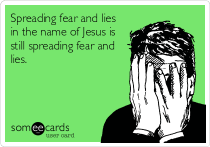 Spreading fear and lies in the name of Jesus is still spreading fear and lies.