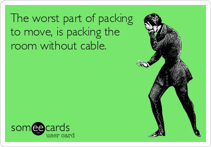 The worst part of packing to move, is packing the room without cable.