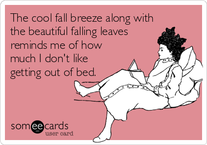 The cool fall breeze along with the beautiful falling leaves reminds me of how much I don't like getting out of bed.
