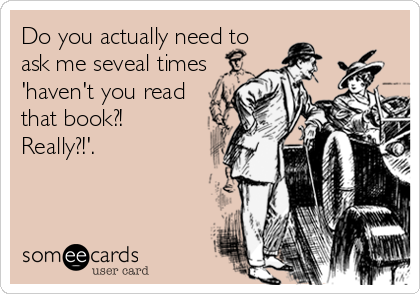 Do you actually need to ask me seveal times 'haven't you read that book?! Really?!'.