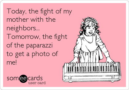 Today, the fight of my mother with the neighbors... Tomorrow, the fight of the paparazzi to get a photo of me!