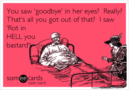 You saw 'goodbye' in her eyes?  Really? That's all you got out of that?  I saw 'Rot in HELL you bastard'!