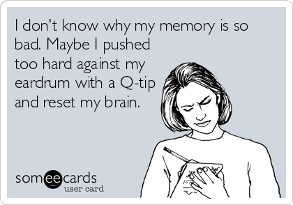 I don't know why my memory is so bad. Maybe I pushed too hard against my eardrum with a Q-tip and reset my brain.