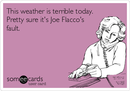 This weather is terrible today. Pretty sure it's Joe Flacco's fault.