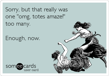 "Sorry, but that really was one ""omg, totes amaze!"" too many.  Enough, now."