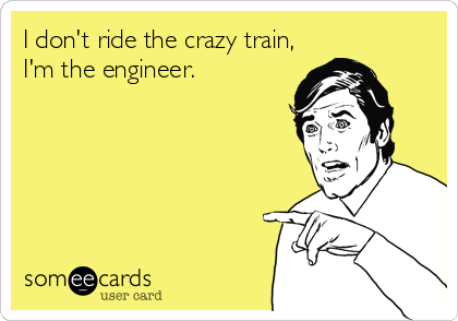 I don't ride the crazy train, I'm the engineer.