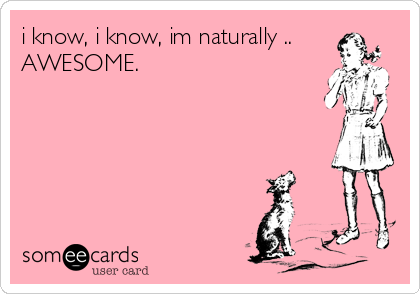 i know, i know, im naturally .. AWESOME.