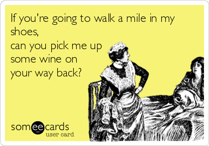 If you're going to walk a mile in my shoes, can you pick me up some wine on your way back?