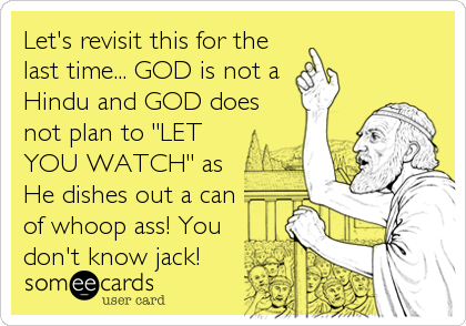 """Let's revisit this for the last time... GOD is not a Hindu and GOD does not plan to """"LET YOU WATCH"""" as He dishes out a can of who"""