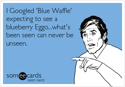 I Googled 'Blue Waffle' expecting to see a blueberry Eggo...what's been seen can never be unseen.