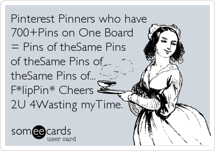 Pinterest Pinners who have700+Pins on One Board= Pins of theSame Pinsof theSame Pins oftheSame Pins of...F*lipPin* Cheers2U 4Wasting myTime.