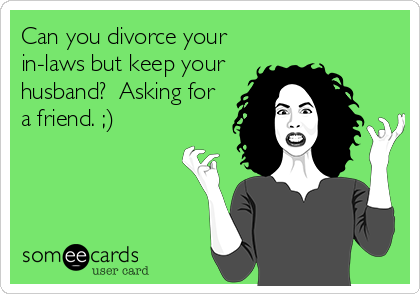 Can you divorce your in-laws but keep your husband?  Asking for a friend. ;)