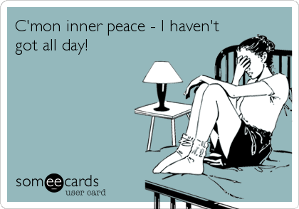 C'mon inner peace - I haven't got all day!
