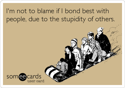 I'm not to blame if I bond best with people, due to the stupidity of others.