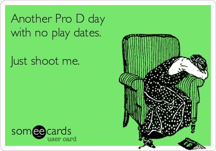 Another Pro D day with no play dates.  Just shoot me.