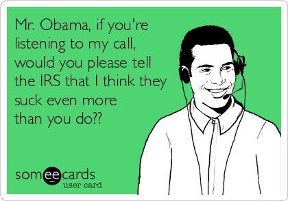 Mr. Obama, if you're listening to my call, would you please tell the IRS that I think they suck even more than you do??