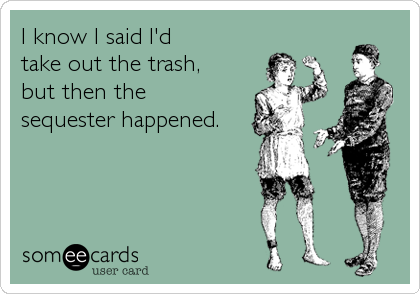 I know I said I'd take out the trash, but then the sequester happened.