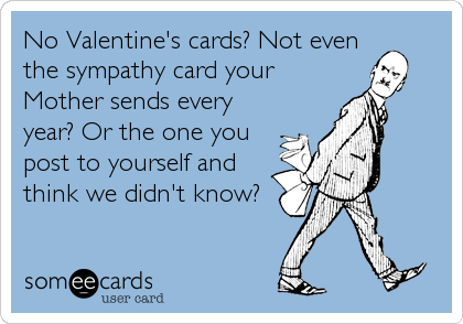 No Valentine's cards? Not even the sympathy card your Mother sends every year? Or the one you post to yourself and think we didn't know?