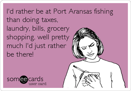 I'd rather be at Port Aransas fishing than doing taxes, laundry, bills, grocery shopping, well pretty much I'd just rather be there!