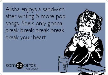 Alisha enjoys a sandwich after writing 5 more pop songs. She's only gonna break break break break break your heart