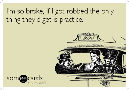 I'm so broke, if I got robbed the only thing they'd get is practice.