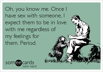 Oh, you know me. Once I have sex with someone, I expect them to be in love with me regardless of my feelings for them. Period.