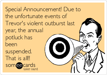 Special Announcement! Due to the unfortunate events of Trevor's violent outburst last year, the annual potluck has been suspended. That is all!!