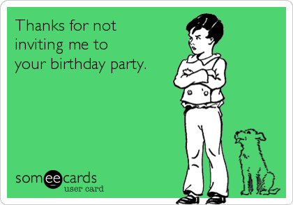 Thanks for not inviting me to your birthday party.