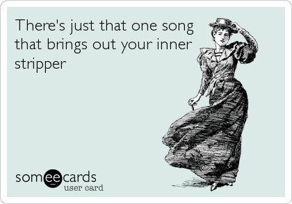 There's just that one song that brings out your inner stripper