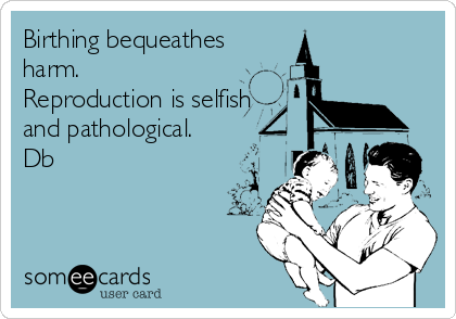 Birthing bequeathes harm. Reproduction is selfish  and pathological. Db