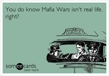 You do know Mafia Wars isn't real life, right?
