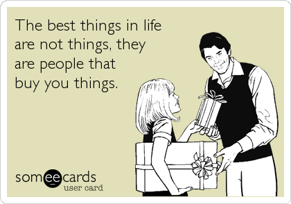The best things in lifeare not things, theyare people thatbuy you things.