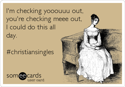 I'm checking yooouuu out, you're checking meee out, I could do this all day.  #christiansingles