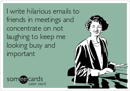 I write hilarious emails to friends in meetings and  concentrate on not laughing to keep me looking busy and important