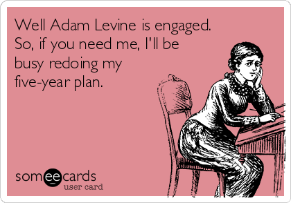 Well Adam Levine is engaged.  So, if you need me, I'll be busy redoing my five-year plan.