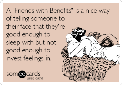 "A ""Friends with Benefits"" is a nice way of telling someone to their face that they're good enough to sleep with but not good enough to invest feelings in."