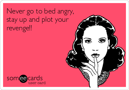 Never go to bed angry, stay up and plot your revenge!!