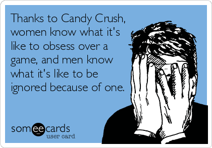 Thanks to Candy Crush,  women know what it's  like to obsess over a game, and men know what it's like to be ignored because of one.