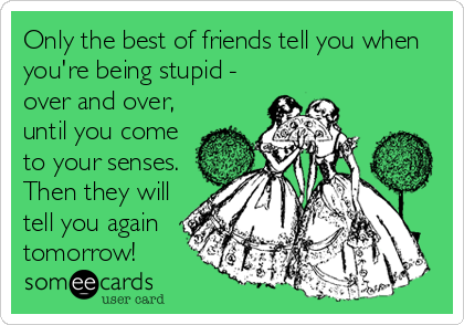Only the best of friends tell you when you're being stupid - over and over, until you come to your senses. Then they will tell you again tomorrow!