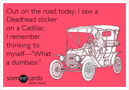 "Out on the road today, I saw a Deadhead sticker on a Cadillac.  I remember thinking to myself---""What a dumbass."""