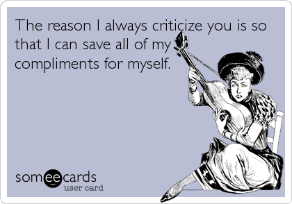 The reason I always criticize you is so that I can save all of my compliments for myself.