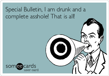 Special Bulletin, I am drunk and a complete asshole! That is all!