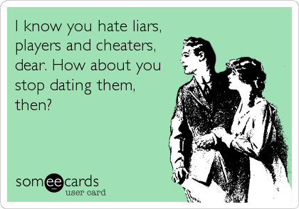 I know you hate liars, players and cheaters, dear. How about you stop dating them, then?