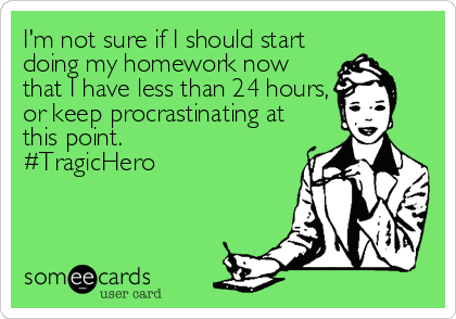 I'm not sure if I should start doing my homework now that I have less than 24 hours, or keep procrastinating at this point.  #TragicHero